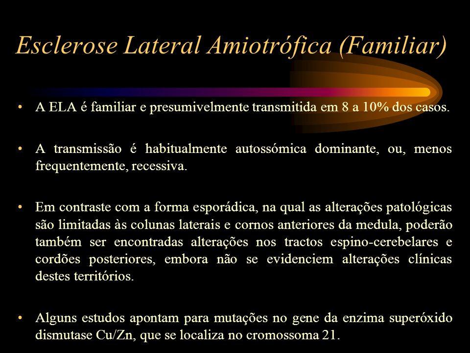 Esclerose Lateral Amiotrófica (Familiar) A ELA é familiar e presumivelmente transmitida em 8 a 10% dos casos. A transmissão é habitualmente autossómic