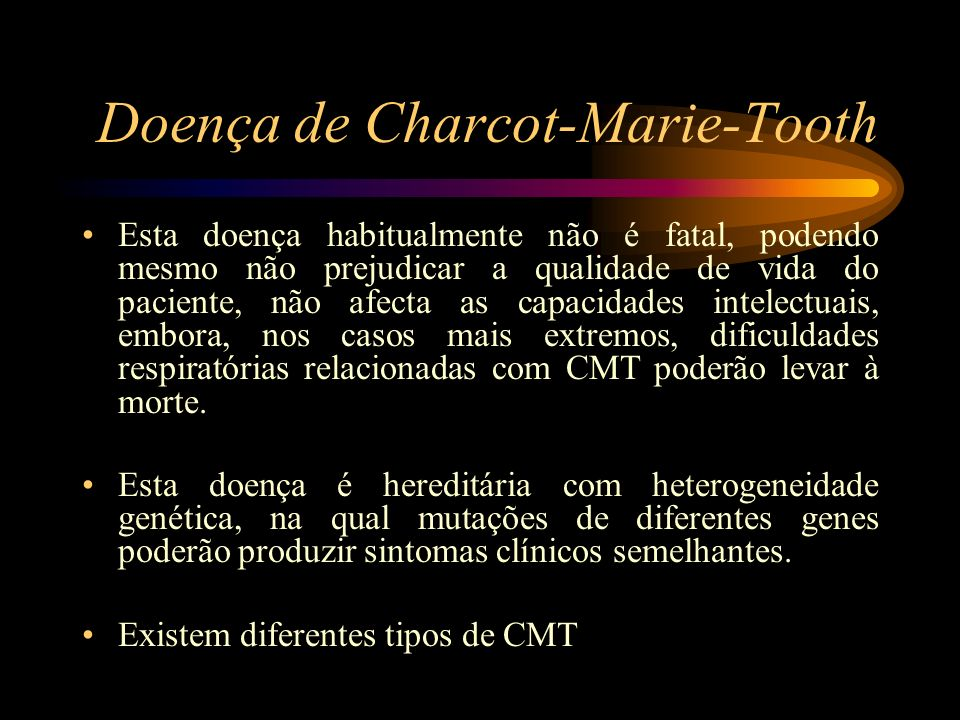 Doença de Charcot-Marie-Tooth Esta doença habitualmente não é fatal, podendo mesmo não prejudicar a qualidade de vida do paciente, não afecta as capac