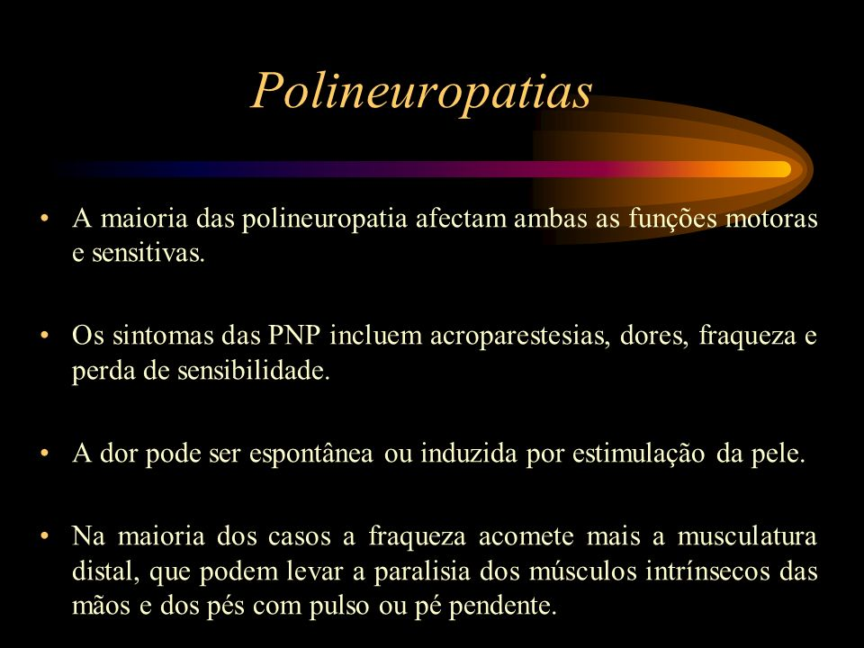 Polineuropatias A maioria das polineuropatia afectam ambas as funções motoras e sensitivas. Os sintomas das PNP incluem acroparestesias, dores, fraque