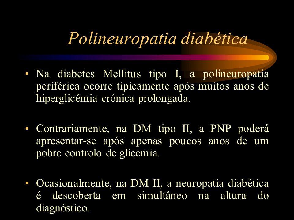 Polineuropatia diabética Na diabetes Mellitus tipo I, a polineuropatia periférica ocorre tipicamente após muitos anos de hiperglicémia crónica prolong