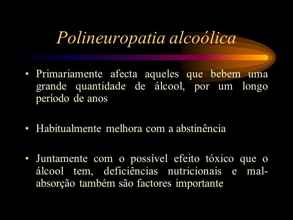 Polineuropatia alcoólica Primariamente afecta aqueles que bebem uma grande quantidade de álcool, por um longo período de anos Habitualmente melhora co