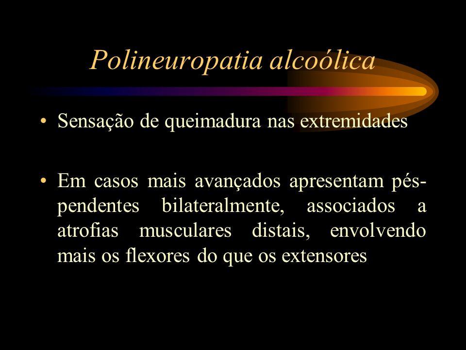 Polineuropatia alcoólica Sensação de queimadura nas extremidades Em casos mais avançados apresentam pés- pendentes bilateralmente, associados a atrofi