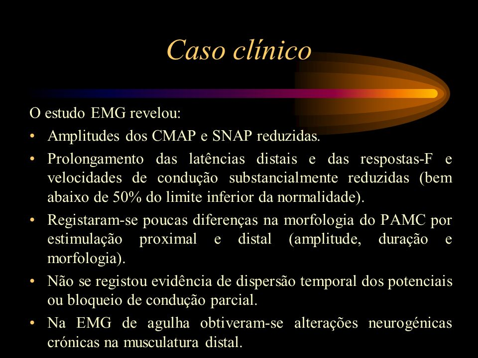 Caso clínico O estudo EMG revelou: Amplitudes dos CMAP e SNAP reduzidas. Prolongamento das latências distais e das respostas-F e velocidades de conduç