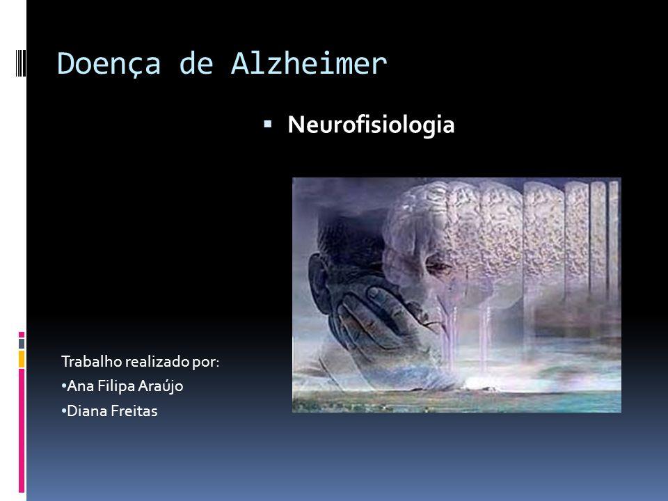 Doença de Alzheimer Trabalho realizado por: Ana Filipa Araújo Diana Freitas Neurofisiologia