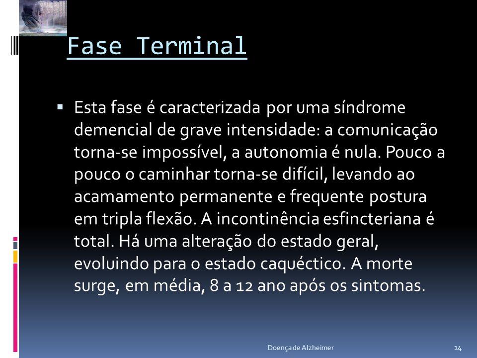 Fase Terminal Esta fase é caracterizada por uma síndrome demencial de grave intensidade: a comunicação torna-se impossível, a autonomia é nula. Pouco