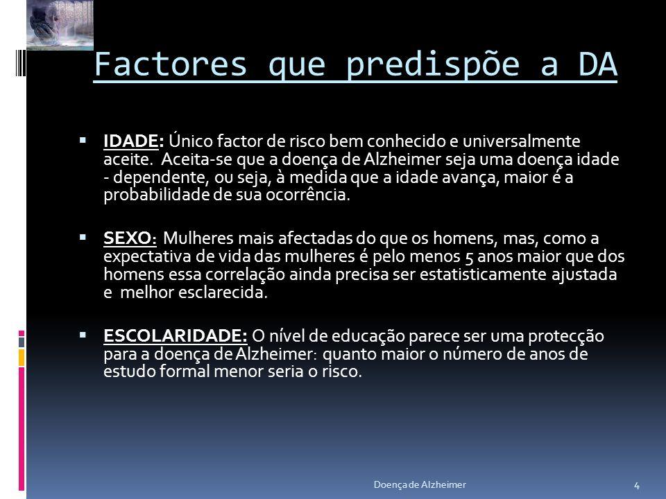 Factores que predispõe a DA IDADE: Único factor de risco bem conhecido e universalmente aceite. Aceita-se que a doença de Alzheimer seja uma doença id