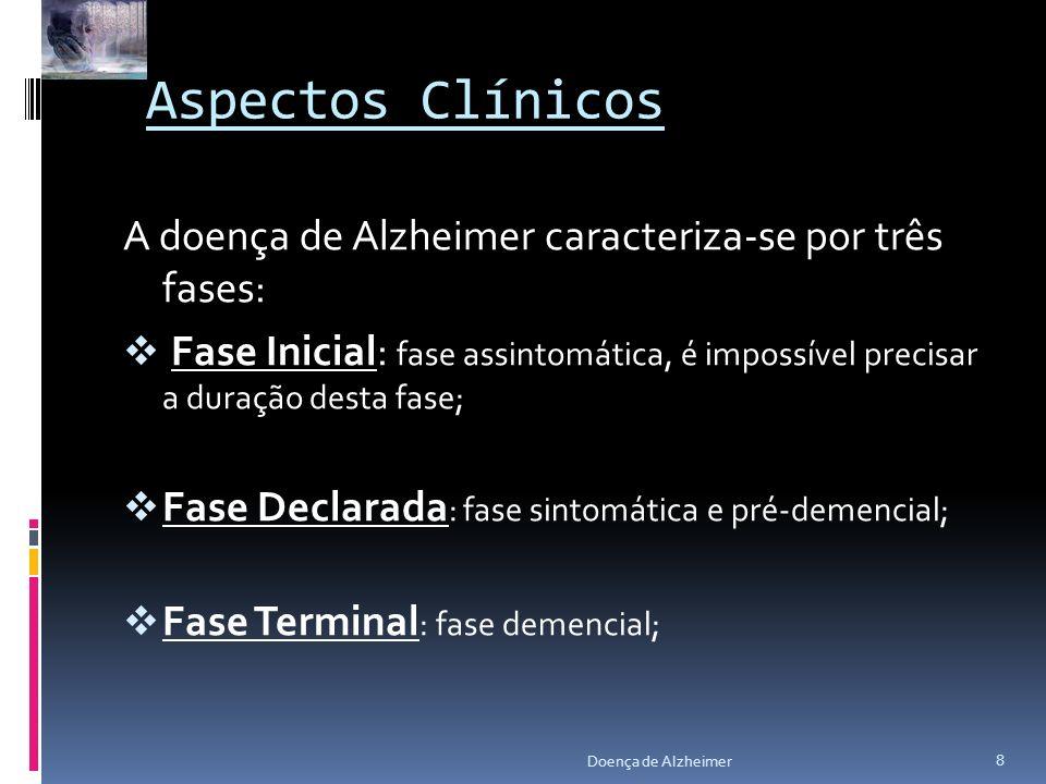 Aspectos Clínicos A doença de Alzheimer caracteriza-se por três fases: Fase Inicial: fase assintomática, é impossível precisar a duração desta fase; F