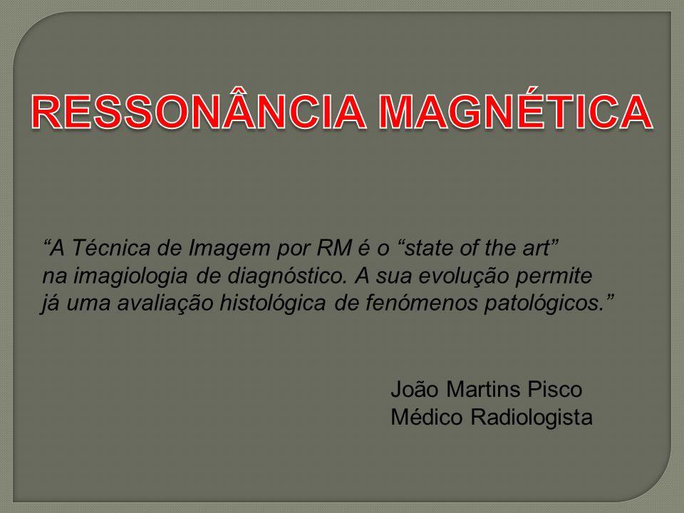 A Técnica de Imagem por RM é o state of the art na imagiologia de diagnóstico. A sua evolução permite já uma avaliação histológica de fenómenos patoló