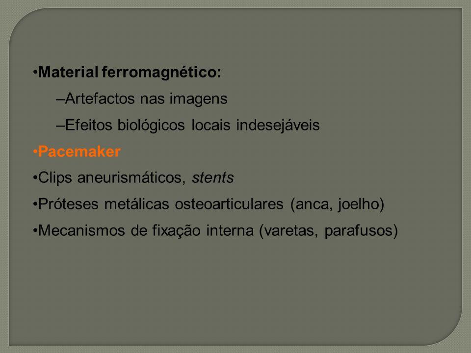 Material ferromagnético: –Artefactos nas imagens –Efeitos biológicos locais indesejáveis Pacemaker Clips aneurismáticos, stents Próteses metálicas ost