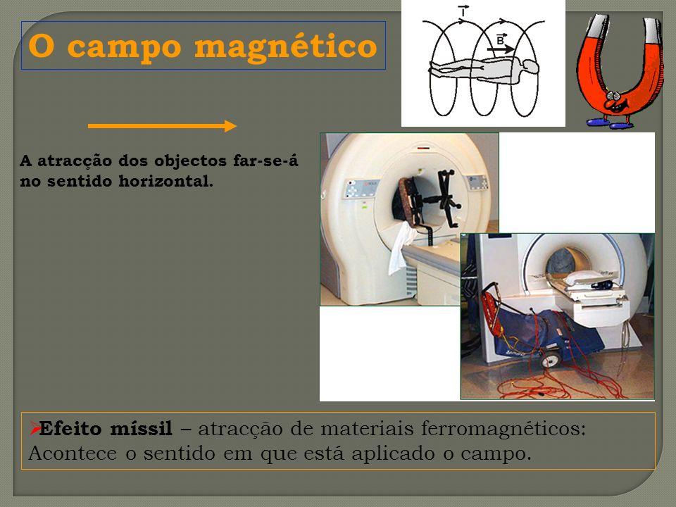 Efeito míssil – atracção de materiais ferromagnéticos: Acontece o sentido em que está aplicado o campo. A atracção dos objectos far-se-á no sentido ho