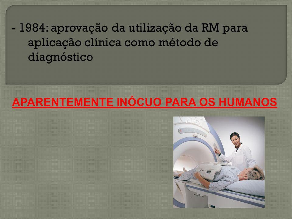 - 1984: aprovação da utilização da RM para aplicação clínica como método de diagnóstico APARENTEMENTE INÓCUO PARA OS HUMANOS
