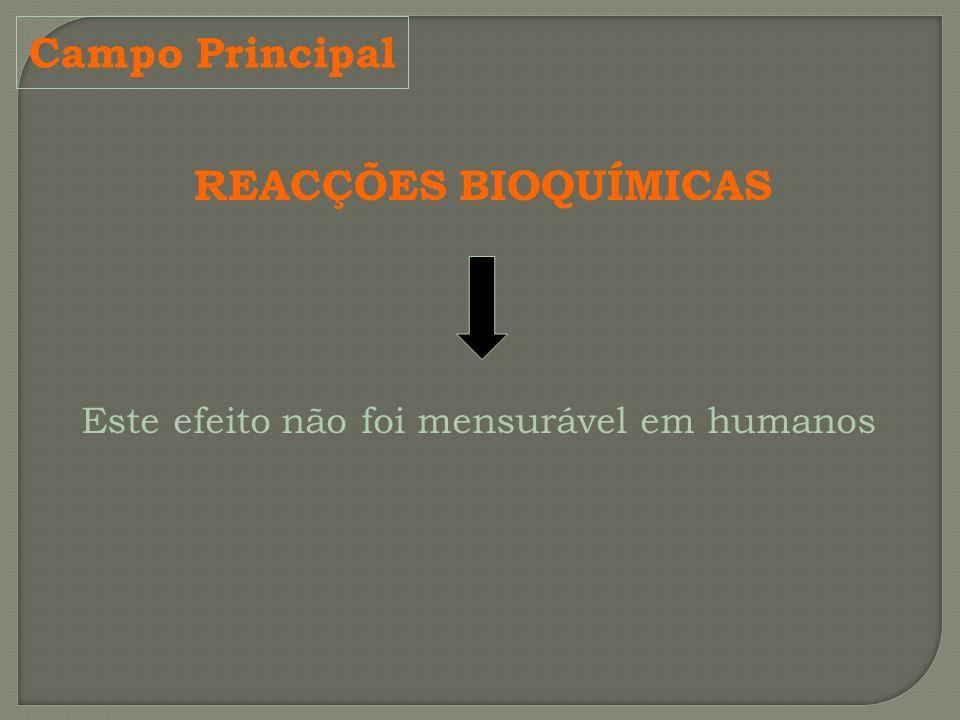Campo Principal REACÇÕES BIOQUÍMICAS Este efeito não foi mensurável em humanos