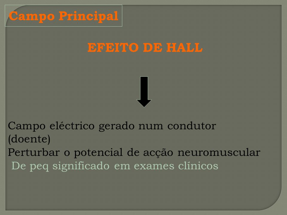Campo Principal EFEITO DE HALL Campo eléctrico gerado num condutor (doente) Perturbar o potencial de acção neuromuscular De peq significado em exames