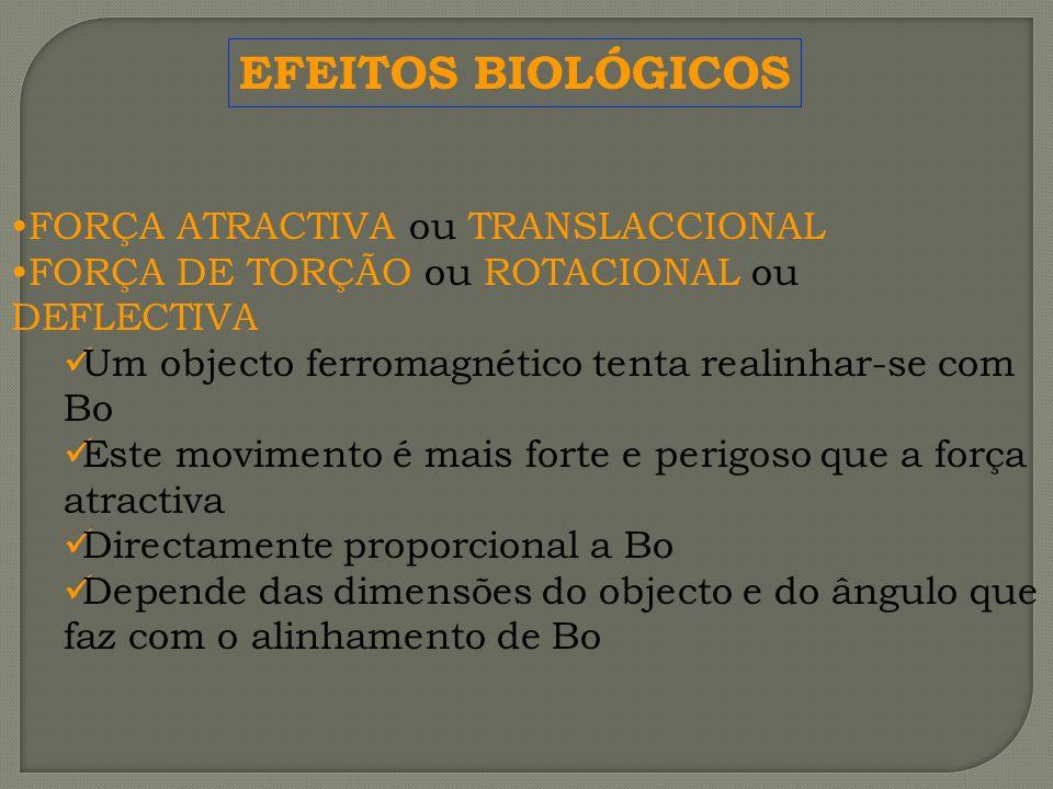 EFEITOS BIOLÓGICOS FORÇA ATRACTIVA ou TRANSLACCIONAL FORÇA DE TORÇÃO ou ROTACIONAL ou DEFLECTIVA Um objecto ferromagnético tenta realinhar-se com Bo E
