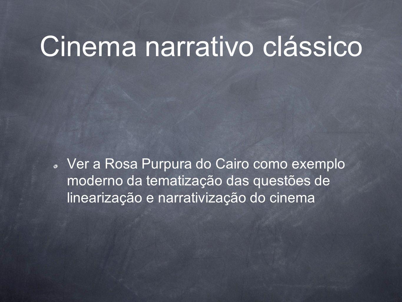 Cinema narrativo clássico Ver a Rosa Purpura do Cairo como exemplo moderno da tematização das questões de linearização e narrativização do cinema