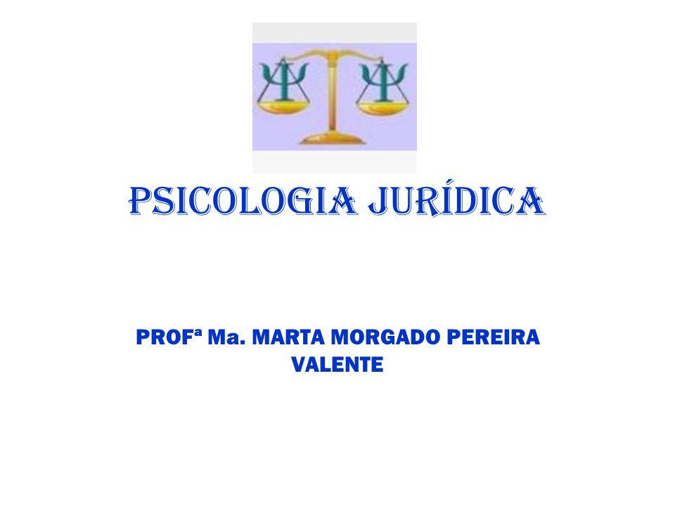 PSICOLOGIA JURÍDICA PROFª Ma. MARTA MORGADO PEREIRA VALENTE