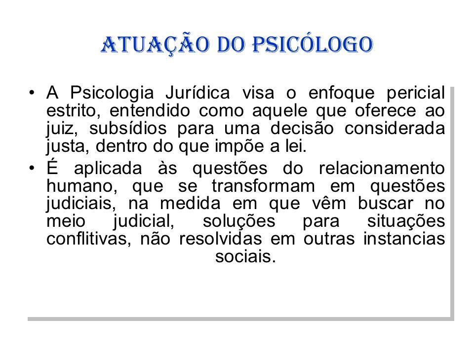 ATUAÇÃO DO PSICÓLOGO A Psicologia Jurídica visa o enfoque pericial estrito, entendido como aquele que oferece ao juiz, subsídios para uma decisão cons