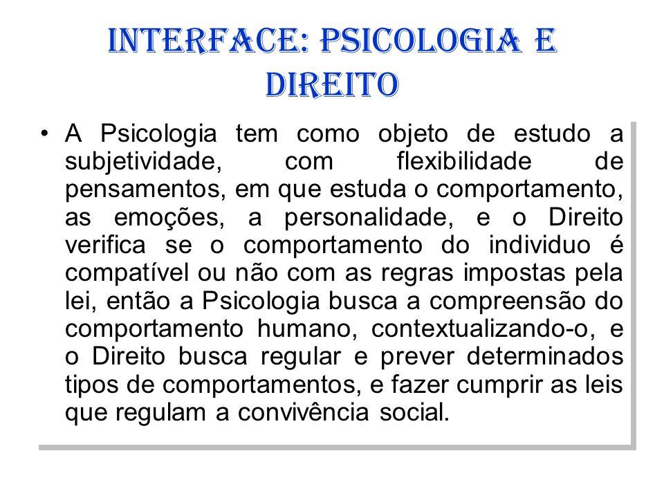 INTERFACE: PSICOLOGIA E DIREITO A Psicologia tem como objeto de estudo a subjetividade, com flexibilidade de pensamentos, em que estuda o comportament