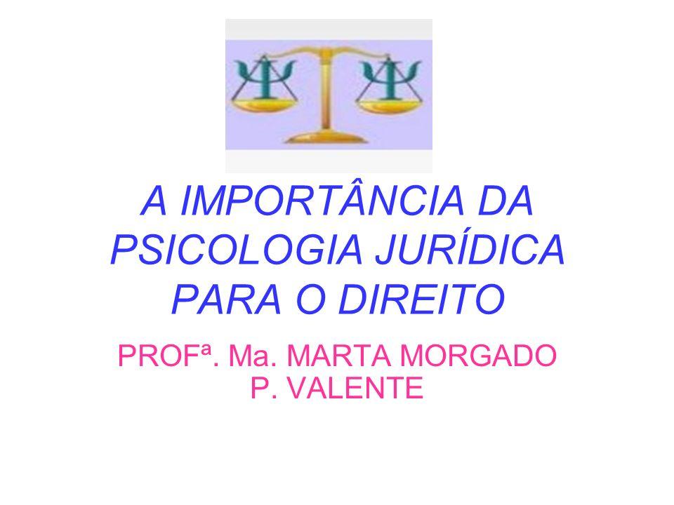 A IMPORTÂNCIA DA PSICOLOGIA JURÍDICA PARA O DIREITO PROFª. Ma. MARTA MORGADO P. VALENTE