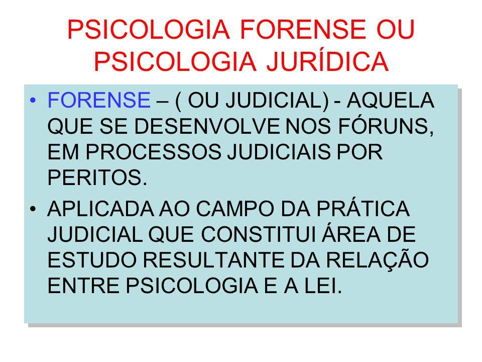 PSICOLOGIA FORENSE OU PSICOLOGIA JURÍDICA FORENSE – ( OU JUDICIAL) - AQUELA QUE SE DESENVOLVE NOS FÓRUNS, EM PROCESSOS JUDICIAIS POR PERITOS. APLICADA
