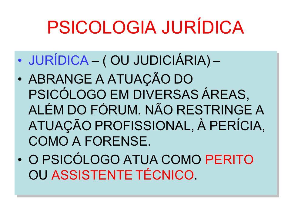 PSICOLOGIA JURÍDICA JURÍDICA – ( OU JUDICIÁRIA) – ABRANGE A ATUAÇÃO DO PSICÓLOGO EM DIVERSAS ÁREAS, ALÉM DO FÓRUM. NÃO RESTRINGE A ATUAÇÃO PROFISSIONA