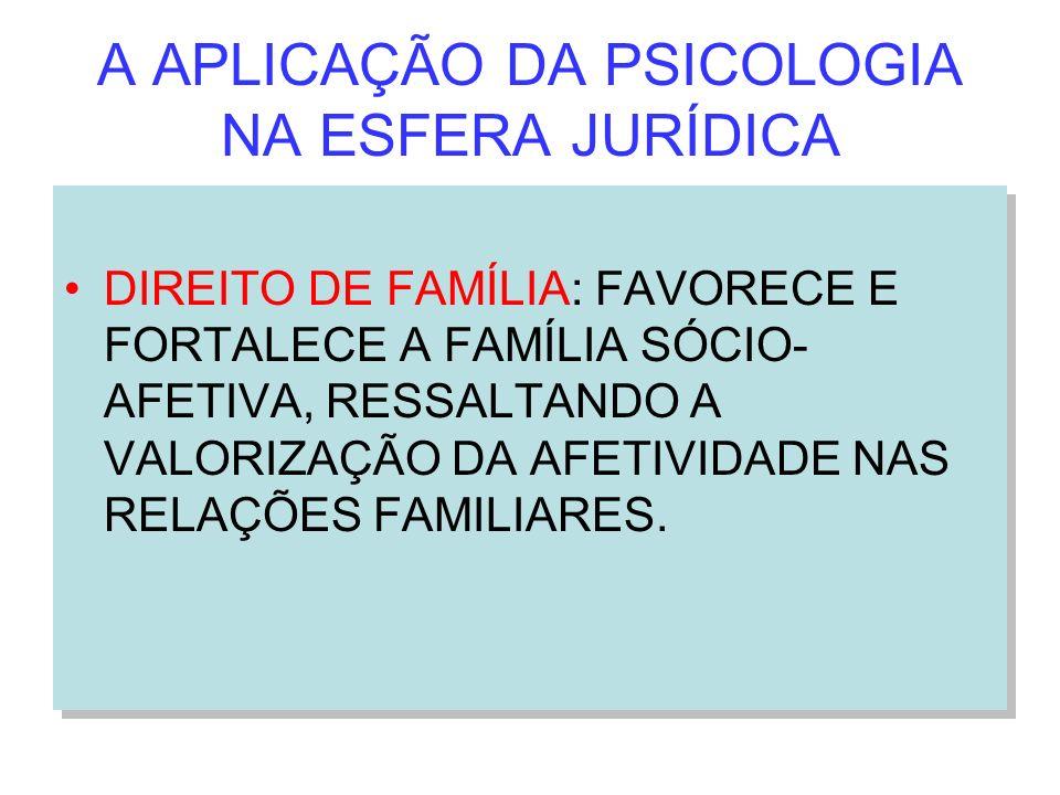 A APLICAÇÃO DA PSICOLOGIA NA ESFERA JURÍDICA DIREITO DE FAMÍLIA: FAVORECE E FORTALECE A FAMÍLIA SÓCIO- AFETIVA, RESSALTANDO A VALORIZAÇÃO DA AFETIVIDA