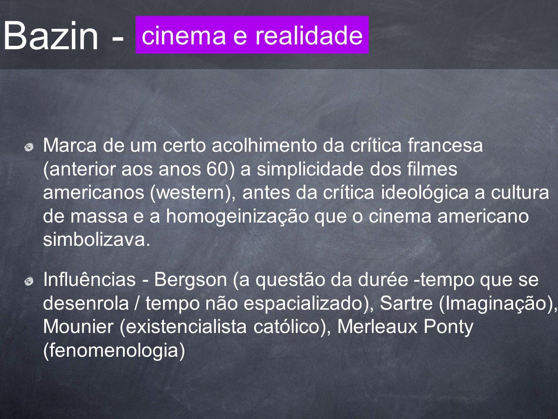 Bazin - Marca de um certo acolhimento da crítica francesa (anterior aos anos 60) a simplicidade dos filmes americanos (western), antes da crítica ideo