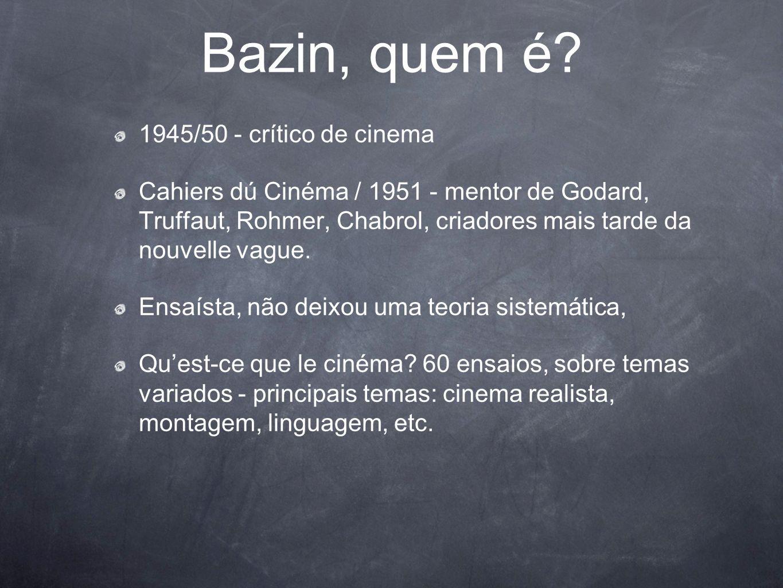 Bazin, quem é? 1945/50 - crítico de cinema Cahiers dú Cinéma / 1951 - mentor de Godard, Truffaut, Rohmer, Chabrol, criadores mais tarde da nouvelle va
