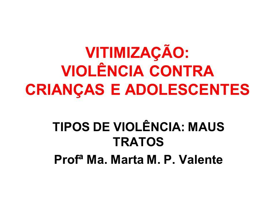 VITIMIZAÇÃO: VIOLÊNCIA CONTRA CRIANÇAS E ADOLESCENTES TIPOS DE VIOLÊNCIA: MAUS TRATOS Profª Ma. Marta M. P. Valente