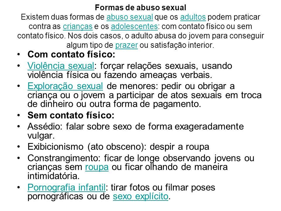 Formas de abuso sexual Existem duas formas de abuso sexual que os adultos podem praticar contra as crianças e os adolescentes: com contato físico ou s