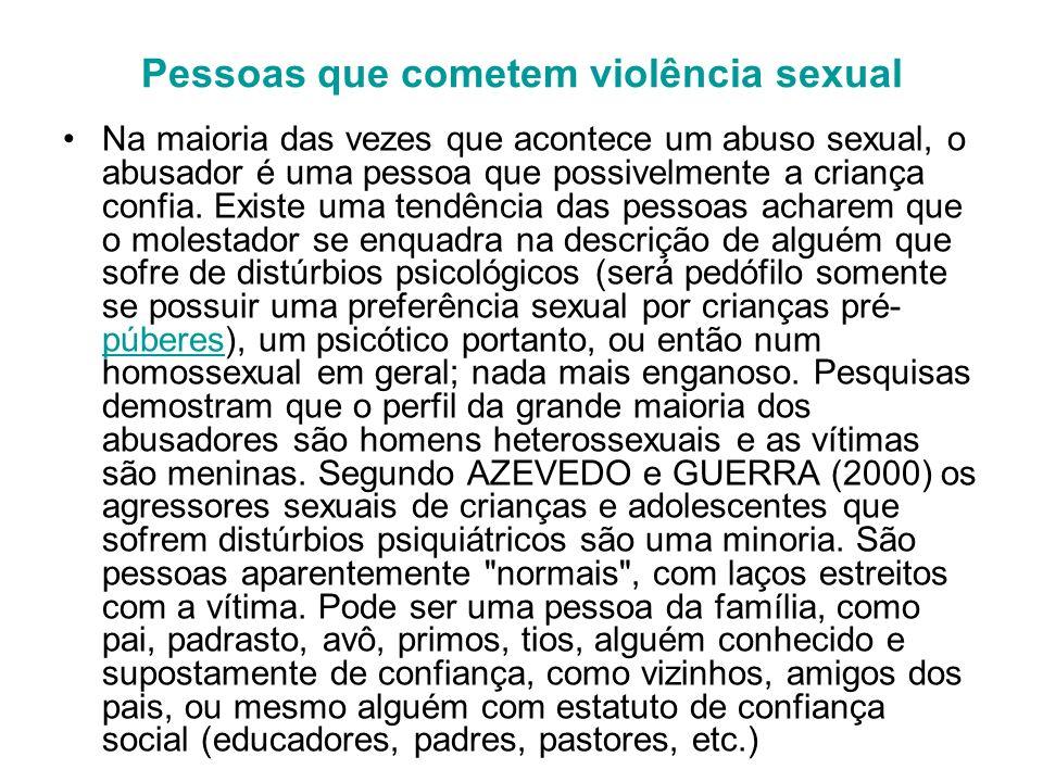 Pessoas que cometem violência sexual Na maioria das vezes que acontece um abuso sexual, o abusador é uma pessoa que possivelmente a criança confia. Ex