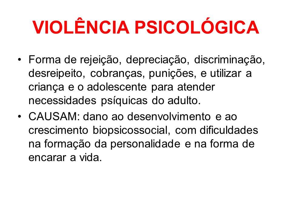 VIOLÊNCIA PSICOLÓGICA Forma de rejeição, depreciação, discriminação, desreipeito, cobranças, punições, e utilizar a criança e o adolescente para atend