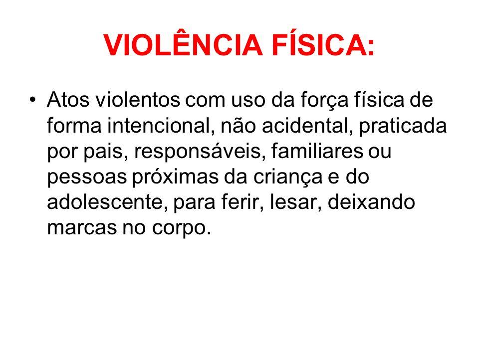 VIOLÊNCIA FÍSICA: Atos violentos com uso da força física de forma intencional, não acidental, praticada por pais, responsáveis, familiares ou pessoas