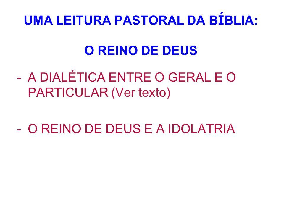 UMA LEITURA PASTORAL DA B Í BLIA: O REINO DE DEUS -A DIALÉTICA ENTRE O GERAL E O PARTICULAR (Ver texto) -O REINO DE DEUS E A IDOLATRIA