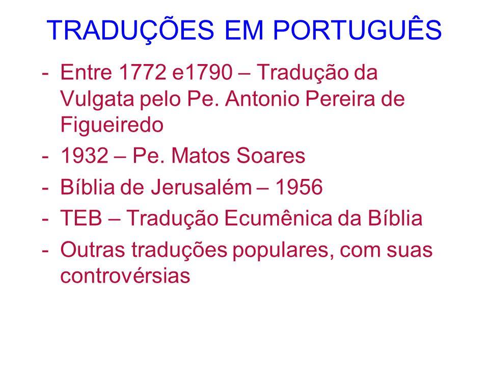 TRADUÇÕES EM PORTUGUÊS -Entre 1772 e1790 – Tradução da Vulgata pelo Pe. Antonio Pereira de Figueiredo -1932 – Pe. Matos Soares -Bíblia de Jerusalém –
