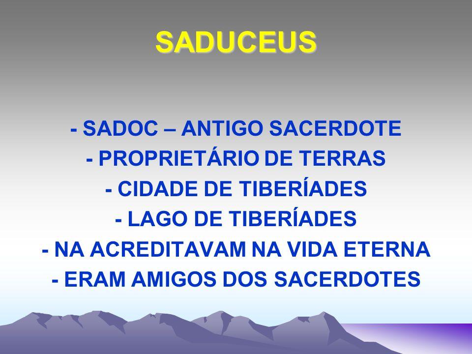 SADUCEUS - SADOC – ANTIGO SACERDOTE - PROPRIETÁRIO DE TERRAS - CIDADE DE TIBERÍADES - LAGO DE TIBERÍADES - NA ACREDITAVAM NA VIDA ETERNA - ERAM AMIGOS