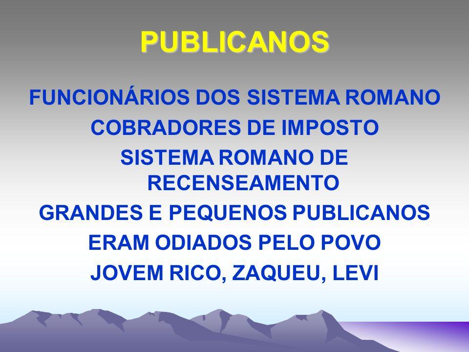 PUBLICANOS FUNCIONÁRIOS DOS SISTEMA ROMANO COBRADORES DE IMPOSTO SISTEMA ROMANO DE RECENSEAMENTO GRANDES E PEQUENOS PUBLICANOS ERAM ODIADOS PELO POVO