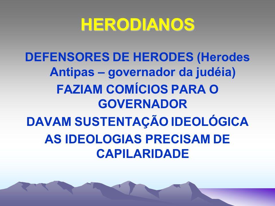 HERODIANOS DEFENSORES DE HERODES (Herodes Antipas – governador da judéia) FAZIAM COMÍCIOS PARA O GOVERNADOR DAVAM SUSTENTAÇÃO IDEOLÓGICA AS IDEOLOGIAS