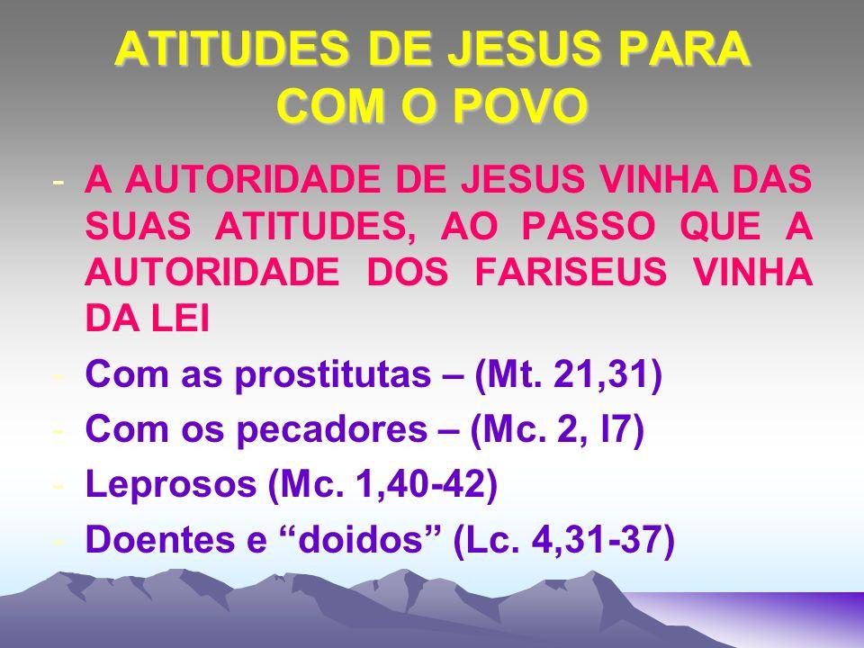 ATITUDES DE JESUS PARA COM O POVO -A AUTORIDADE DE JESUS VINHA DAS SUAS ATITUDES, AO PASSO QUE A AUTORIDADE DOS FARISEUS VINHA DA LEI -Com as prostitu