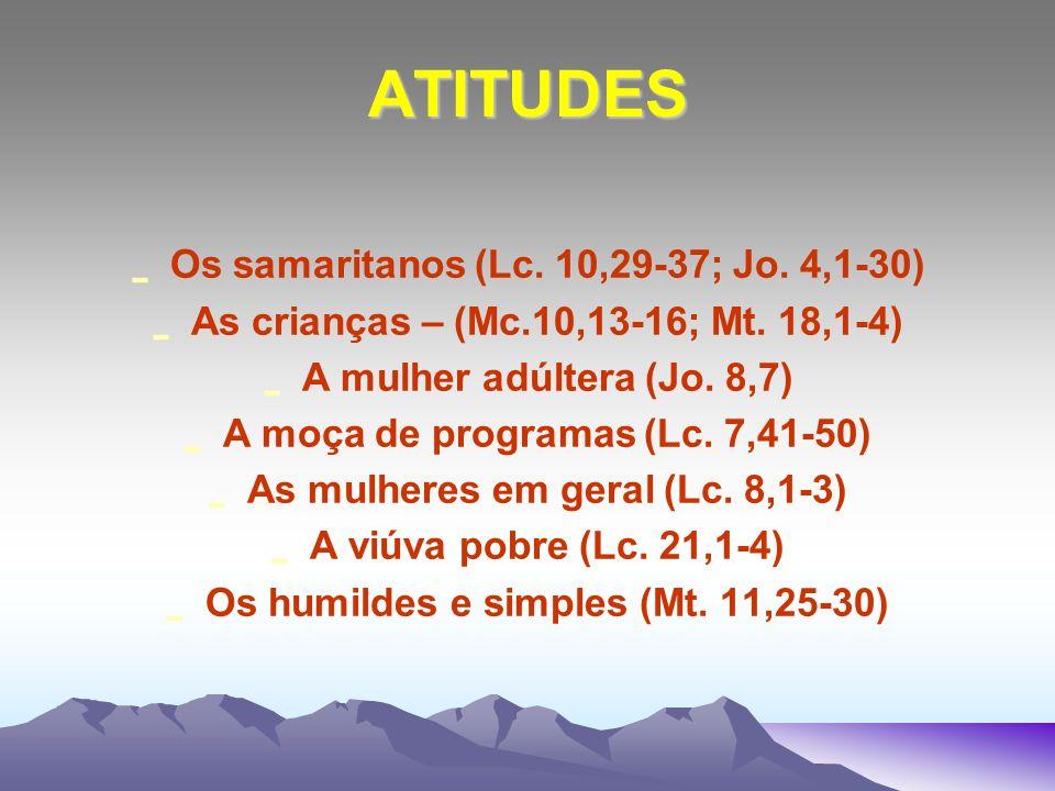 ATITUDES - Os samaritanos (Lc. 10,29-37; Jo. 4,1-30) - As crianças – (Mc.10,13-16; Mt. 18,1-4) - A mulher adúltera (Jo. 8,7) - A moça de programas (Lc
