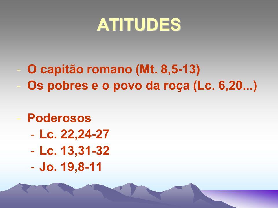 ATITUDES -O capitão romano (Mt. 8,5-13) -Os pobres e o povo da roça (Lc. 6,20...) -Poderosos -Lc. 22,24-27 -Lc. 13,31-32 -Jo. 19,8-11