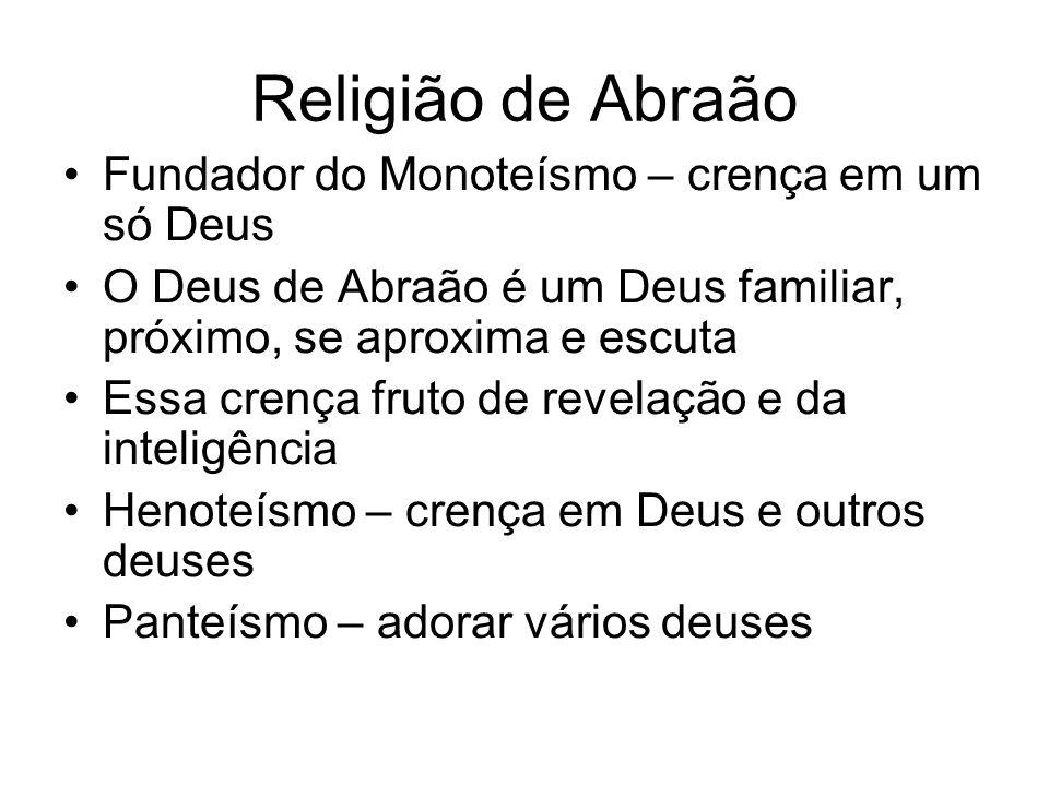 Religião de Abraão Fundador do Monoteísmo – crença em um só Deus O Deus de Abraão é um Deus familiar, próximo, se aproxima e escuta Essa crença fruto