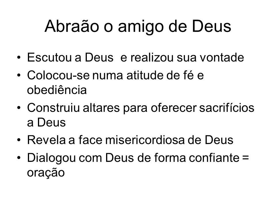 Abraão o amigo de Deus Escutou a Deus e realizou sua vontade Colocou-se numa atitude de fé e obediência Construiu altares para oferecer sacrifícios a