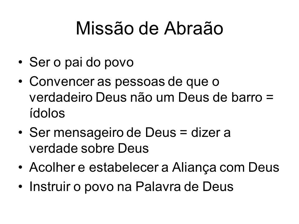Missão de Abraão Ser o pai do povo Convencer as pessoas de que o verdadeiro Deus não um Deus de barro = ídolos Ser mensageiro de Deus = dizer a verdad