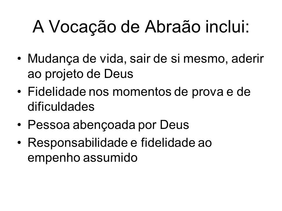 A Vocação de Abraão inclui: Mudança de vida, sair de si mesmo, aderir ao projeto de Deus Fidelidade nos momentos de prova e de dificuldades Pessoa abe