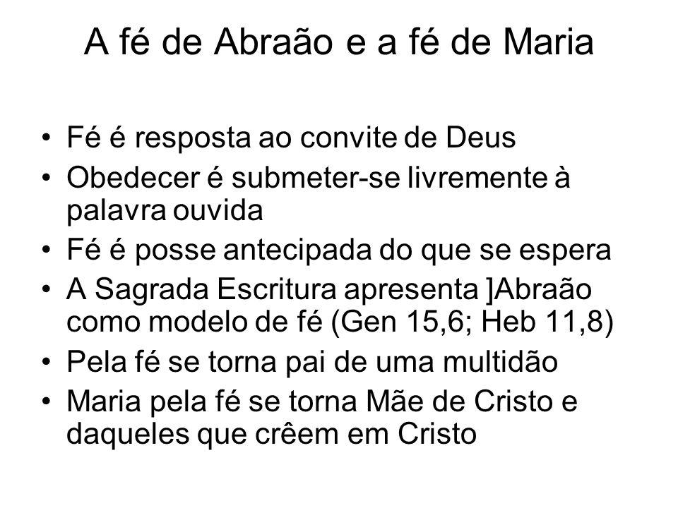 A fé de Abraão e a fé de Maria Fé é resposta ao convite de Deus Obedecer é submeter-se livremente à palavra ouvida Fé é posse antecipada do que se esp