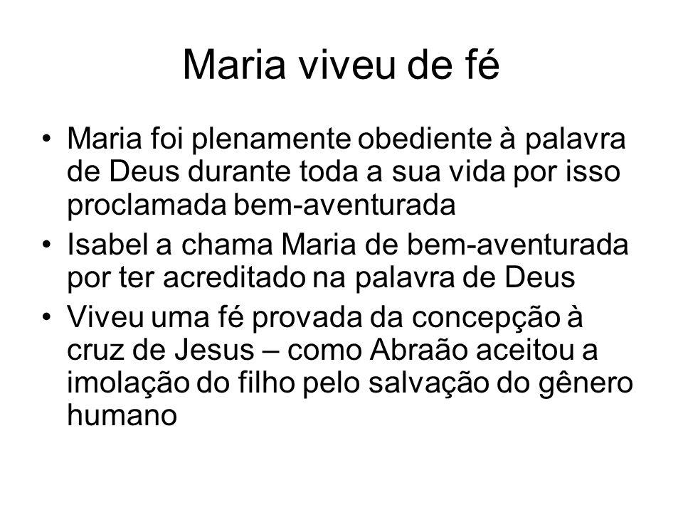Maria viveu de fé Maria foi plenamente obediente à palavra de Deus durante toda a sua vida por isso proclamada bem-aventurada Isabel a chama Maria de