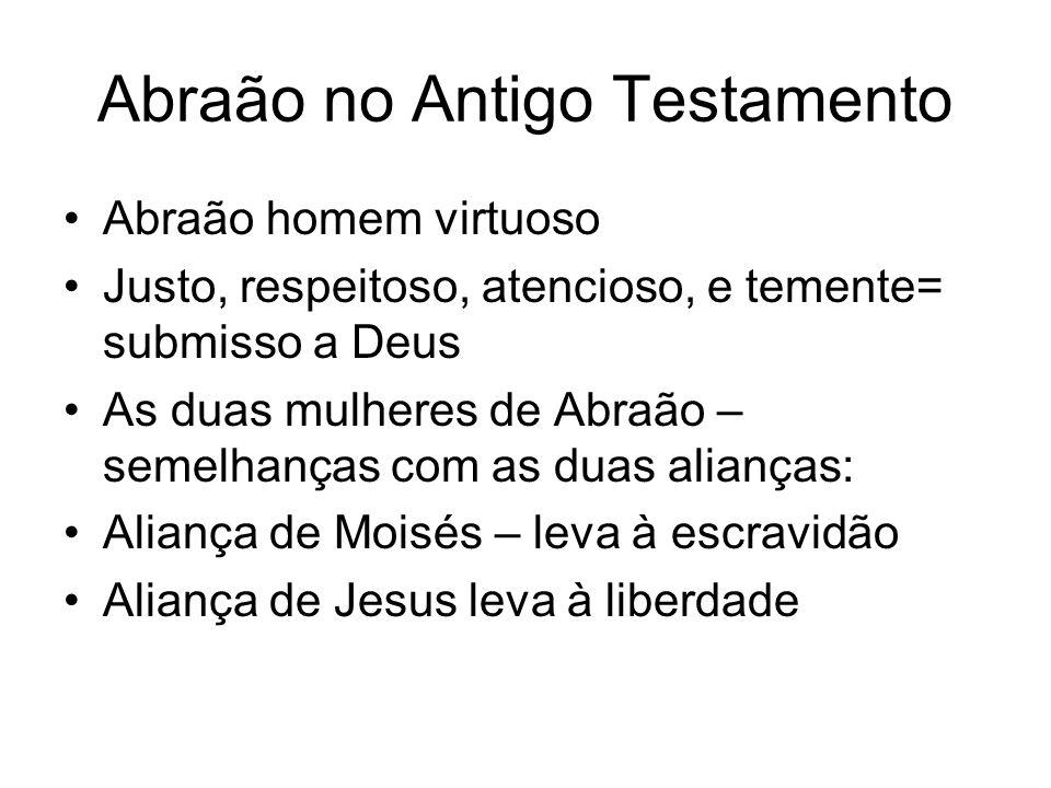Abraão no Antigo Testamento Abraão homem virtuoso Justo, respeitoso, atencioso, e temente= submisso a Deus As duas mulheres de Abraão – semelhanças co