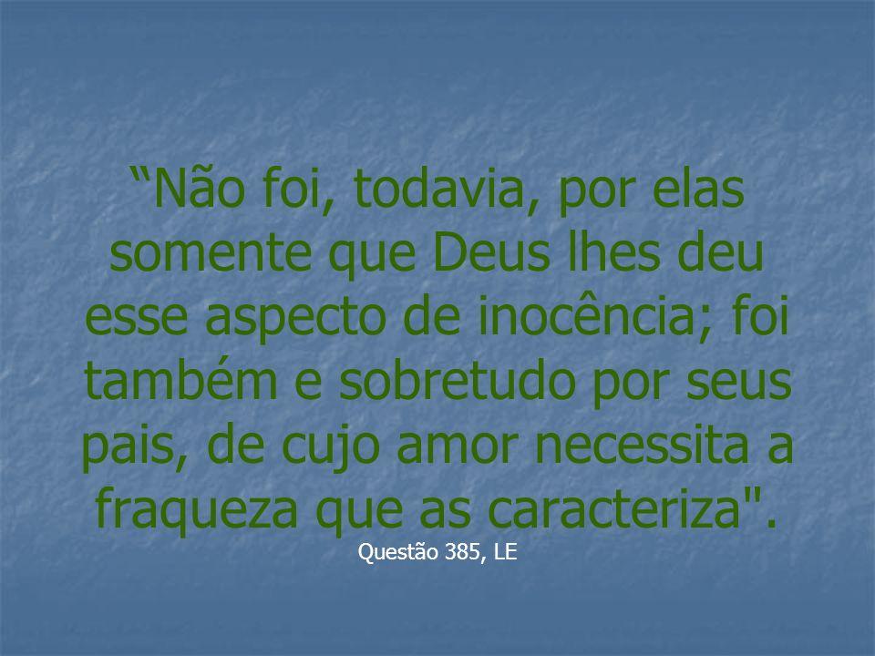 Não foi, todavia, por elas somente que Deus lhes deu esse aspecto de inocência; foi também e sobretudo por seus pais, de cujo amor necessita a fraquez
