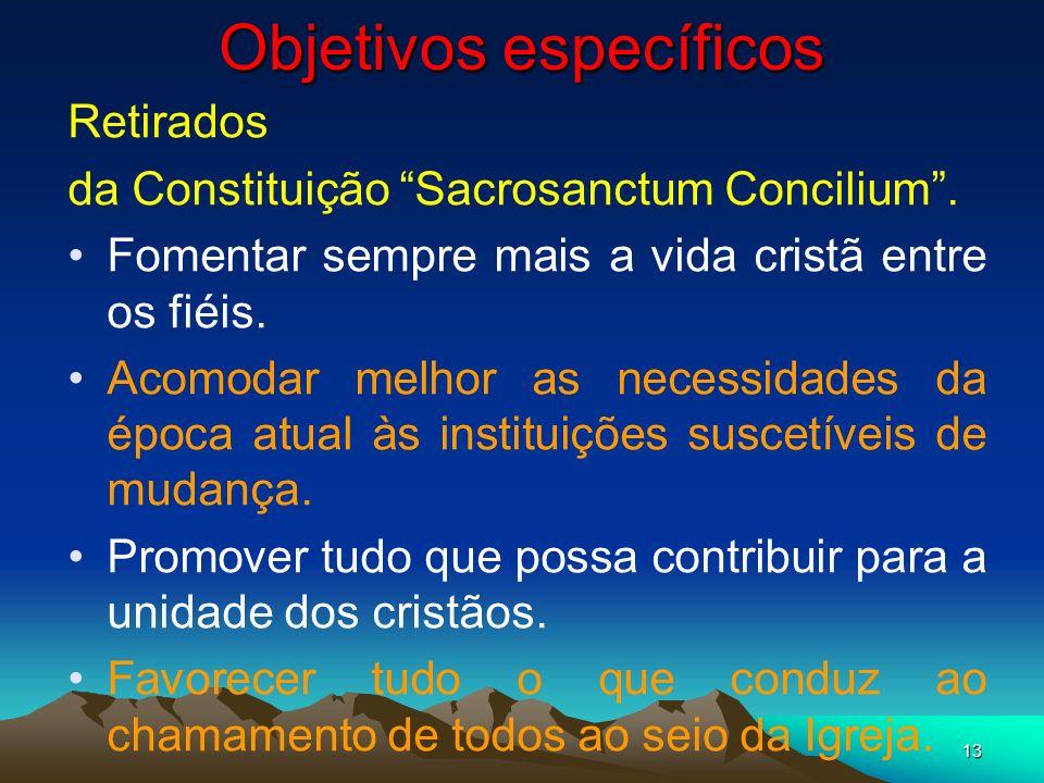 13 Objetivos específicos Retirados da Constituição Sacrosanctum Concilium. Fomentar sempre mais a vida cristã entre os fiéis. Acomodar melhor as neces